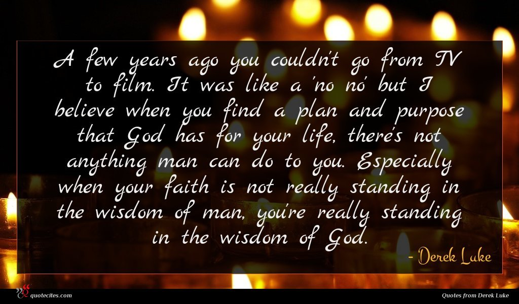 A few years ago you couldn't go from TV to film. It was like a 'no no' but I believe when you find a plan and purpose that God has for your life, there's not anything man can do to you. Especially when your faith is not really standing in the wisdom of man, you're really standing in the wisdom of God.