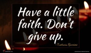Fantasia Barrino quote : Have a little faith ...