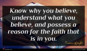 Francis Wright quote : Know why you believe ...