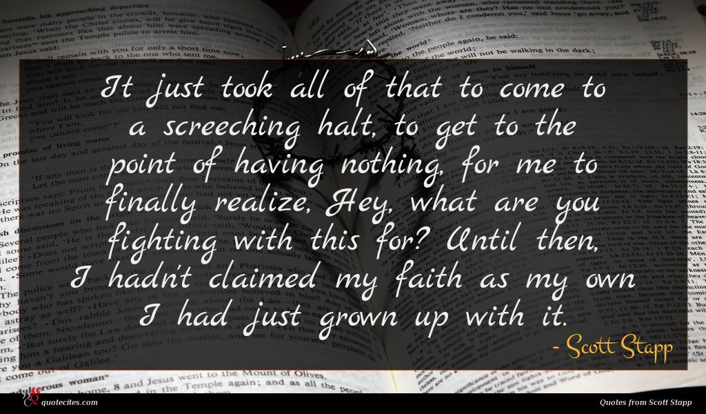 It just took all of that to come to a screeching halt, to get to the point of having nothing, for me to finally realize, Hey, what are you fighting with this for? Until then, I hadn't claimed my faith as my own I had just grown up with it.