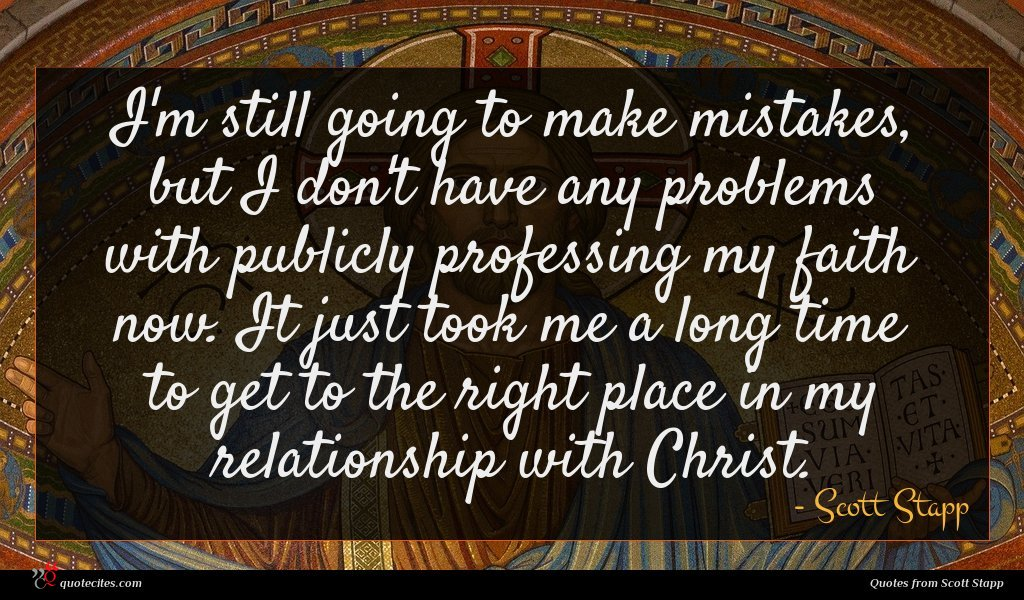 I'm still going to make mistakes, but I don't have any problems with publicly professing my faith now. It just took me a long time to get to the right place in my relationship with Christ.
