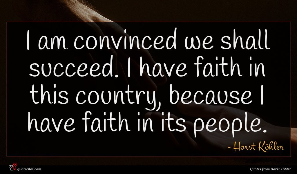 I am convinced we shall succeed. I have faith in this country, because I have faith in its people.