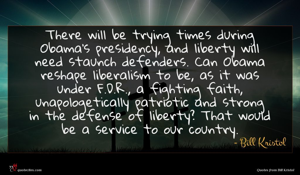 There will be trying times during Obama's presidency, and liberty will need staunch defenders. Can Obama reshape liberalism to be, as it was under F.D.R., a fighting faith, unapologetically patriotic and strong in the defense of liberty? That would be a service to our country.