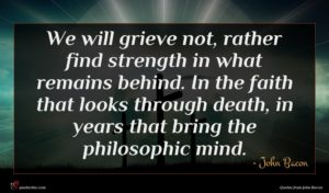 John Bacon quote : We will grieve not ...