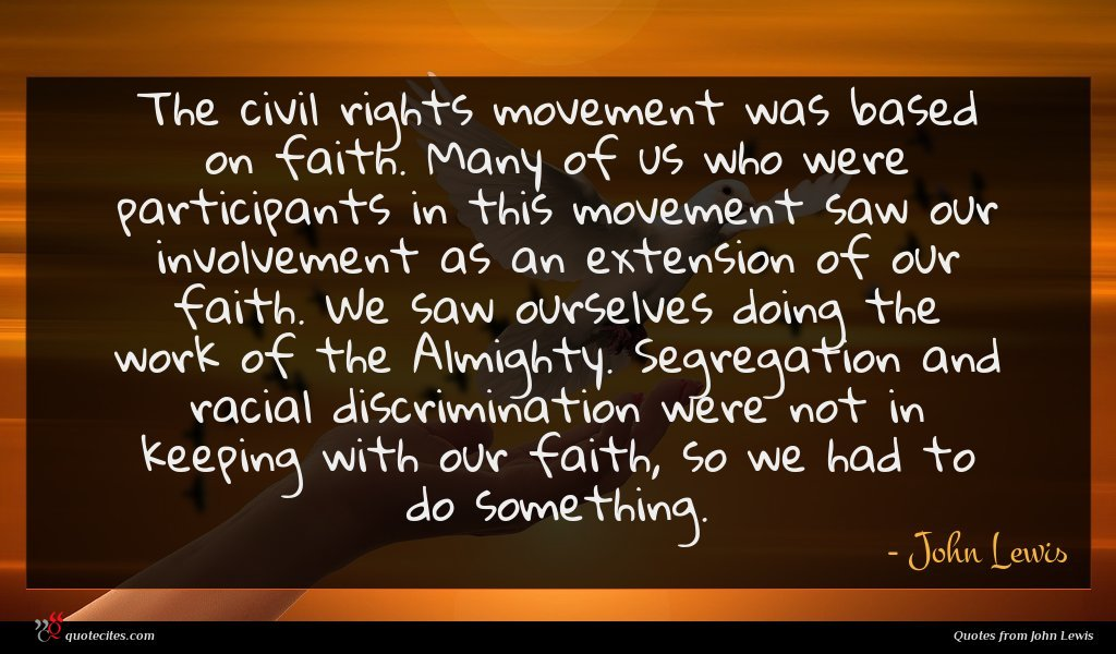 The civil rights movement was based on faith. Many of us who were participants in this movement saw our involvement as an extension of our faith. We saw ourselves doing the work of the Almighty. Segregation and racial discrimination were not in keeping with our faith, so we had to do something.