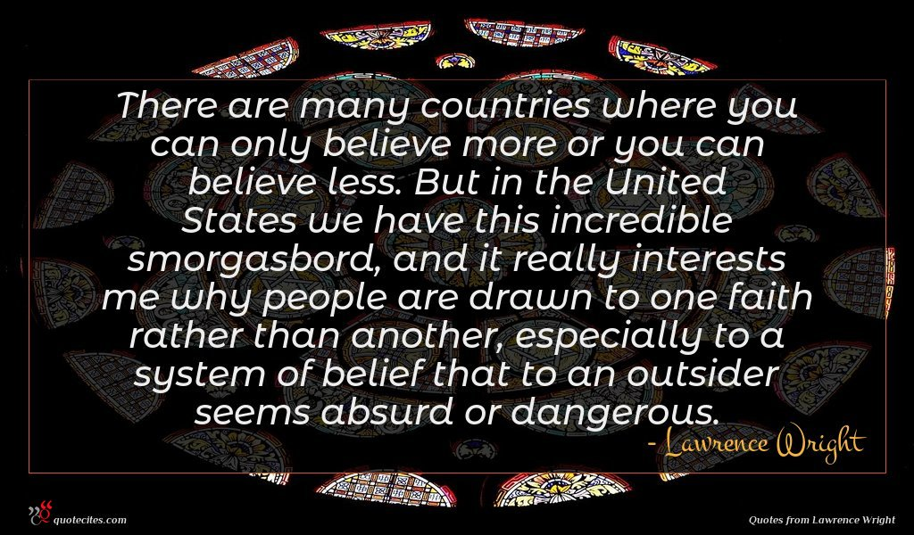 There are many countries where you can only believe more or you can believe less. But in the United States we have this incredible smorgasbord, and it really interests me why people are drawn to one faith rather than another, especially to a system of belief that to an outsider seems absurd or dangerous.