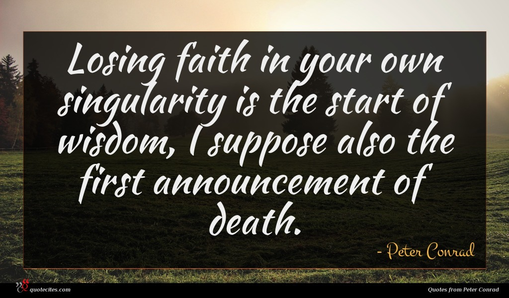 Losing faith in your own singularity is the start of wisdom, I suppose also the first announcement of death.