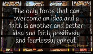 Dorothy Thompson quote : The only force that ...