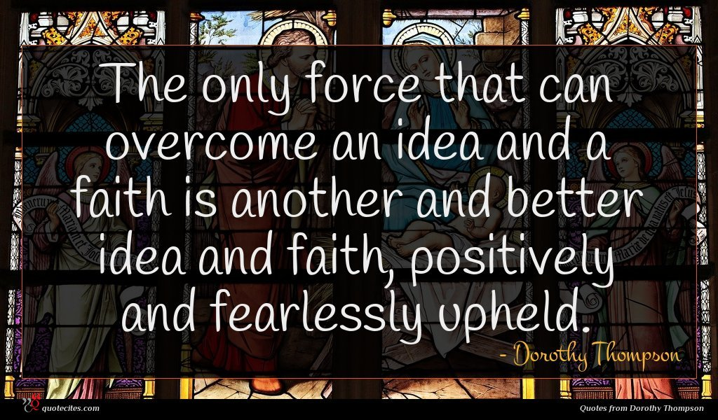 The only force that can overcome an idea and a faith is another and better idea and faith, positively and fearlessly upheld.