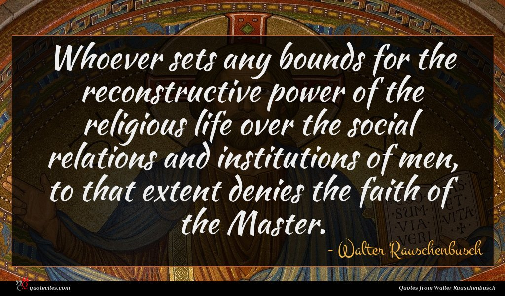 Whoever sets any bounds for the reconstructive power of the religious life over the social relations and institutions of men, to that extent denies the faith of the Master.