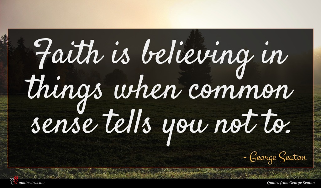 Faith is believing in things when common sense tells you not to.