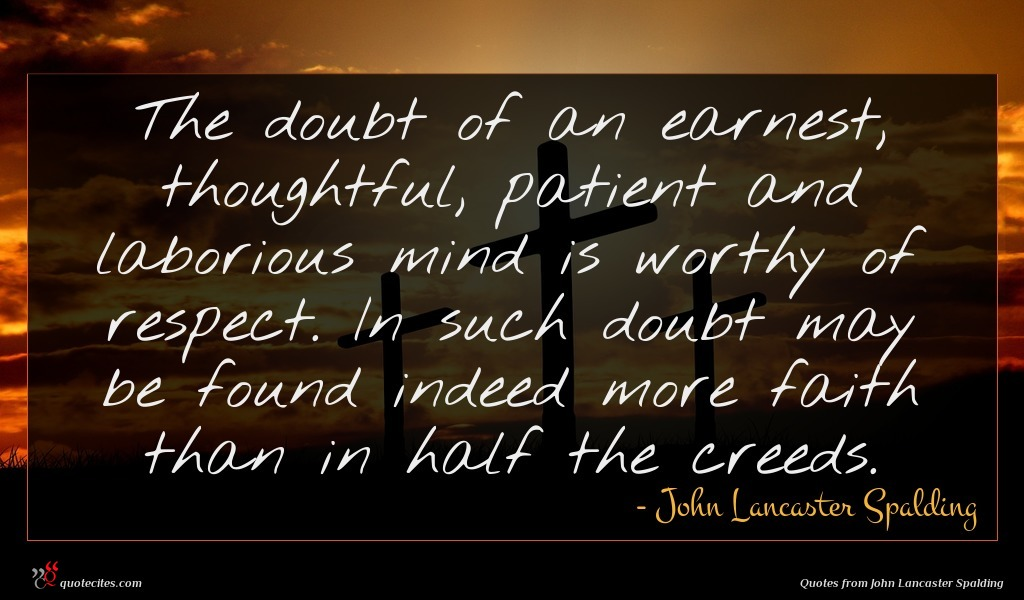 The doubt of an earnest, thoughtful, patient and laborious mind is worthy of respect. In such doubt may be found indeed more faith than in half the creeds.