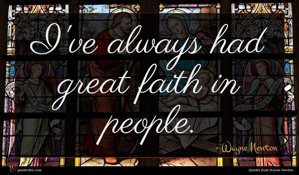 I've always had great faith in people.