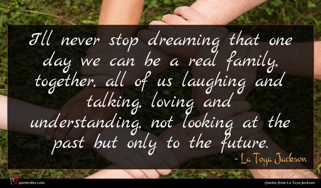 I'll never stop dreaming that one day we can be a real family, together, all of us laughing and talking, loving and understanding, not looking at the past but only to the future.