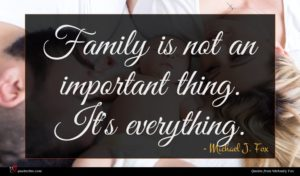 Michael J. Fox quote : Family is not an ...