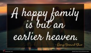 George Bernard Shaw quote : A happy family is ...