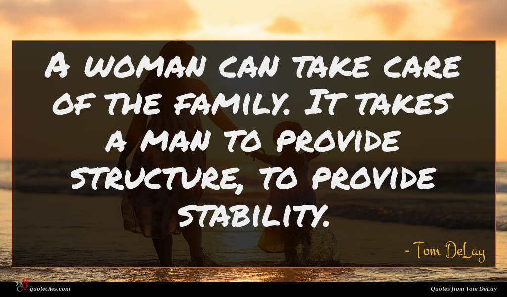 A woman can take care of the family. It takes a man to provide structure, to provide stability.
