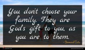 Desmond Tutu quote : You don't choose your ...