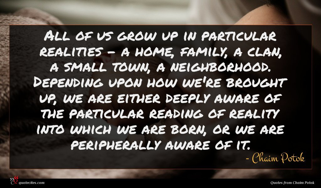 All of us grow up in particular realities - a home, family, a clan, a small town, a neighborhood. Depending upon how we're brought up, we are either deeply aware of the particular reading of reality into which we are born, or we are peripherally aware of it.