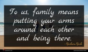 Barbara Bush quote : To us family means ...
