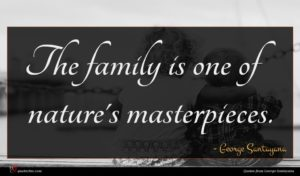 George Santayana quote : The family is one ...