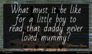 Princess Diana quote : What must it be ...