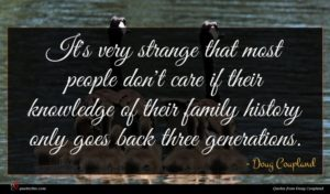 Doug Coupland quote : It's very strange that ...