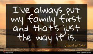 Jamie Lee Curtis quote : I've always put my ...