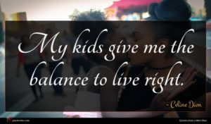 Celine Dion quote : My kids give me ...