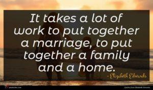 Elizabeth Edwards quote : It takes a lot ...