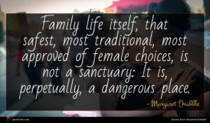 Margaret Drabble quote : Family life itself that ...