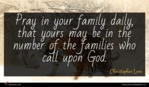 Christopher Love quote : Pray in your family ...