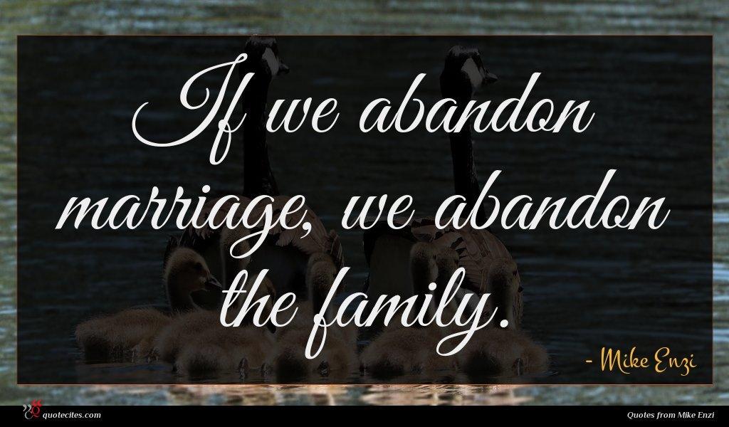 If we abandon marriage, we abandon the family.