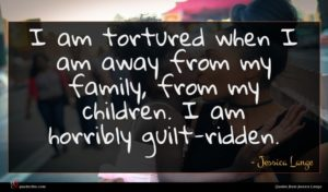 Jessica Lange quote : I am tortured when ...