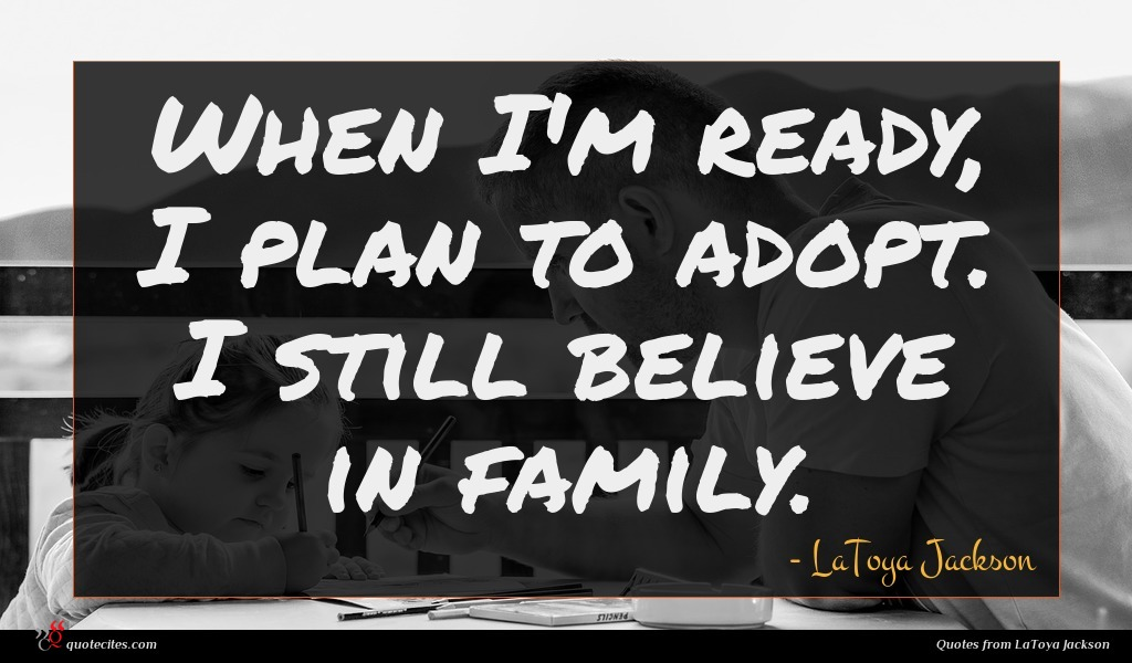 When I'm ready, I plan to adopt. I still believe in family.