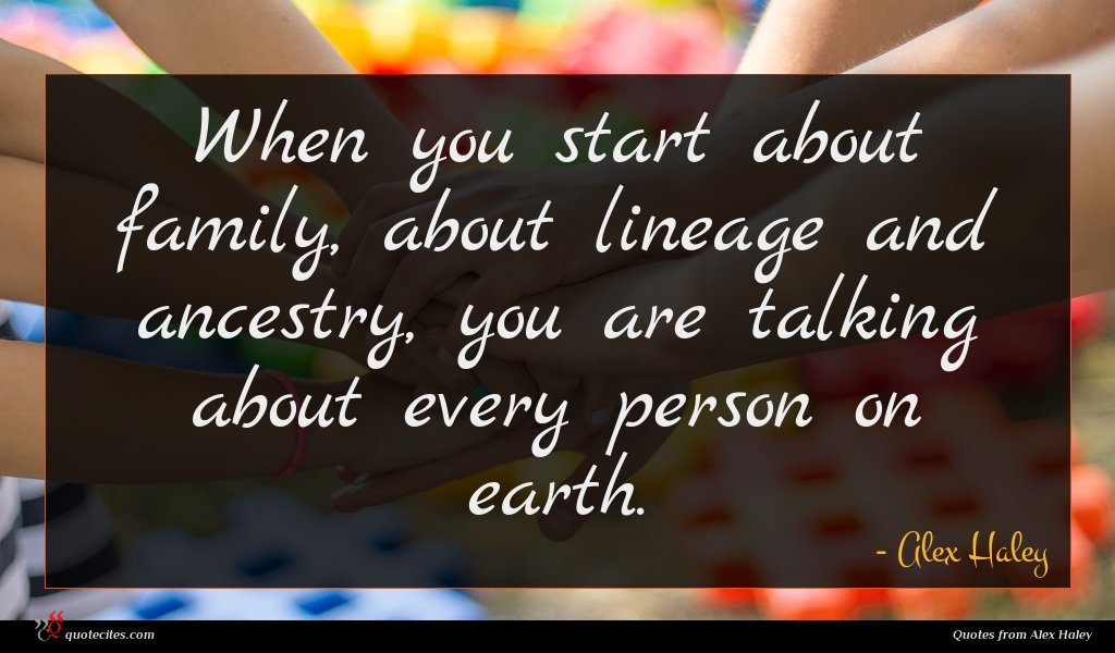 When you start about family, about lineage and ancestry, you are talking about every person on earth.