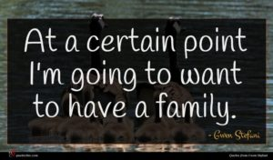 Gwen Stefani quote : At a certain point ...
