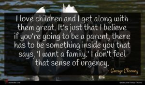 George Clooney quote : I love children and ...