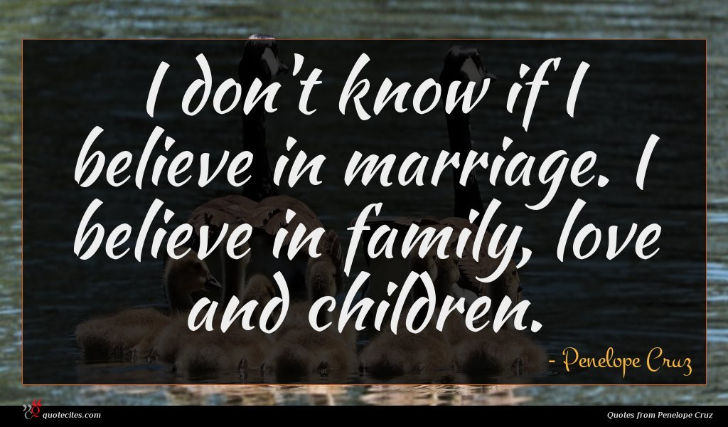 I don't know if I believe in marriage. I believe in family, love and children.