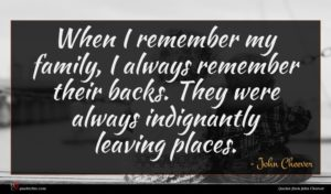 John Cheever quote : When I remember my ...