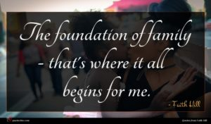 Faith Hill quote : The foundation of family ...