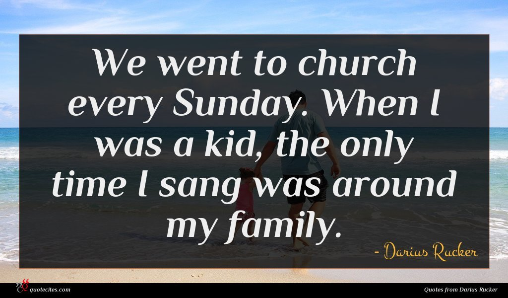 We went to church every Sunday. When I was a kid, the only time I sang was around my family.