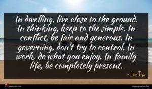 Lao Tzu quote : In dwelling live close ...