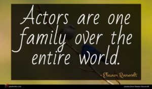 Eleanor Roosevelt quote : Actors are one family ...