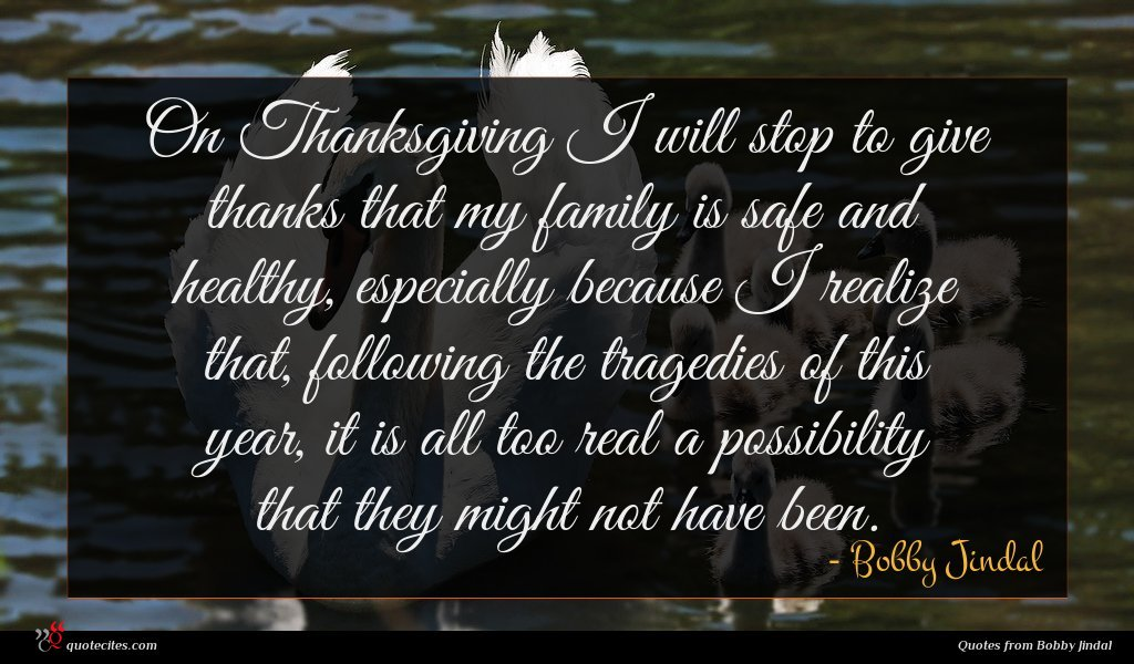 On Thanksgiving I will stop to give thanks that my family is safe and healthy, especially because I realize that, following the tragedies of this year, it is all too real a possibility that they might not have been.