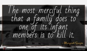 Margaret Sanger quote : The most merciful thing ...