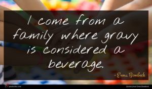 Erma Bombeck quote : I come from a ...