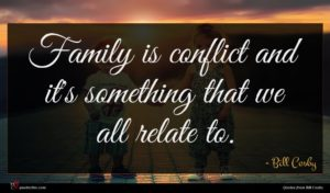 Bill Cosby quote : Family is conflict and ...