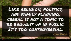 Erma Bombeck quote : Like religion politics and ...