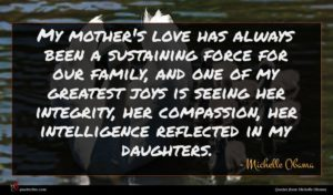 Michelle Obama quote : My mother's love has ...